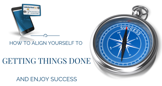 How to ALIGN YOURSELF TO GETTING THINGS DONE AND ENJOY SUCCESS
